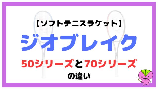 ジオブレイク50シリーズと70シリーズの違い【ソフトテニスラケット】