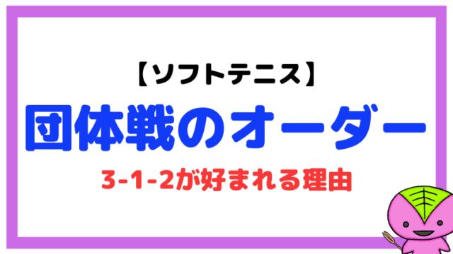 【ソフトテニス】団体戦のオーダーの組み方(3-1-2が好まれる理由)